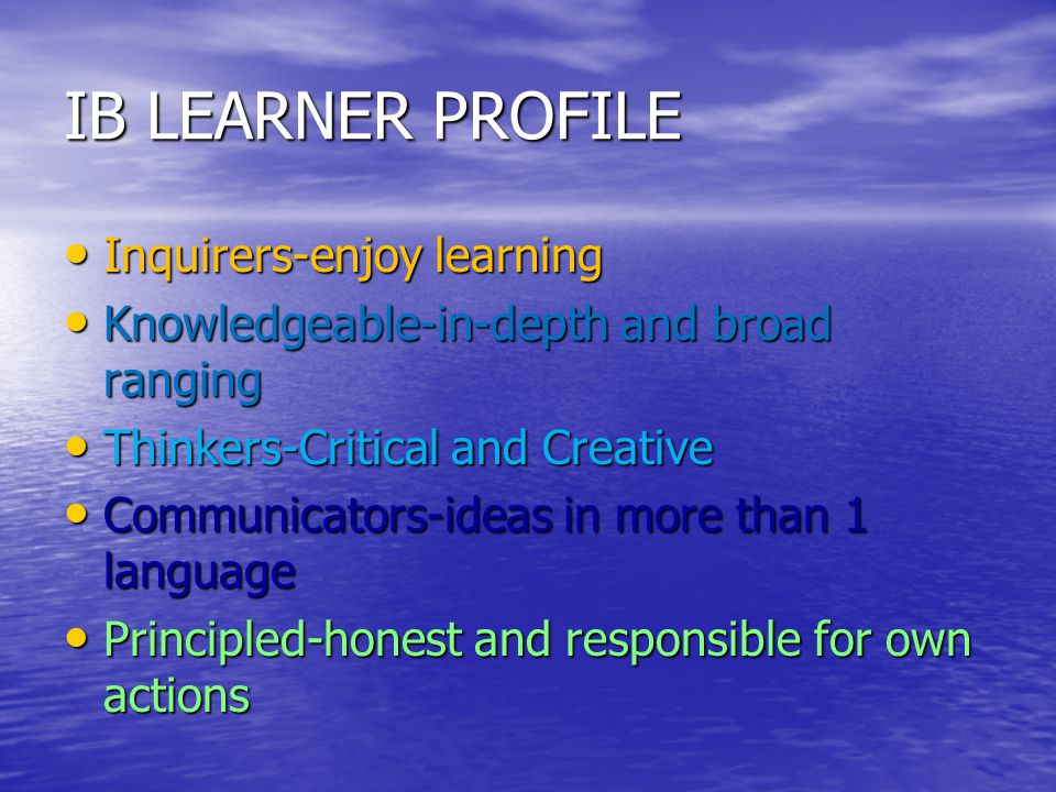 IB LEARNER PROFILE Inquirers-enjoy learning Inquirers-enjoy learning Knowledgeable-in-depth and broad ranging Knowledgeable-in-depth and broad ranging Thinkers-Critical and Creative Thinkers-Critical and Creative Communicators-ideas in more than 1 language Communicators-ideas in more than 1 language Principled-honest and responsible for own actions Principled-honest and responsible for own actions