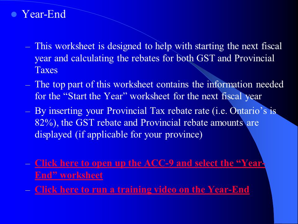 Year-End – This worksheet is designed to help with starting the next fiscal year and calculating the rebates for both GST and Provincial Taxes – The top part of this worksheet contains the information needed for the Start the Year worksheet for the next fiscal year – By inserting your Provincial Tax rebate rate (i.e.