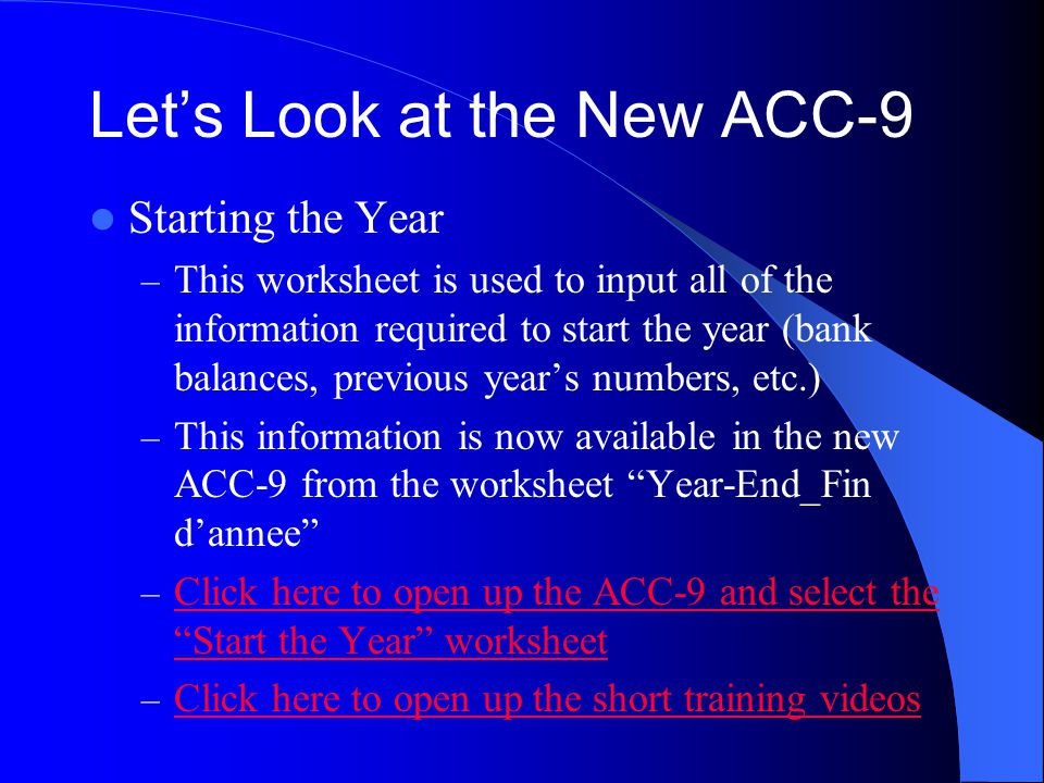 Let's Look at the New ACC-9 Starting the Year – This worksheet is used to input all of the information required to start the year (bank balances, previous year's numbers, etc.) – This information is now available in the new ACC-9 from the worksheet Year-End_Fin d'annee – Click here to open up the ACC-9 and select the Start the Year worksheet Click here to open up the ACC-9 and select the Start the Year worksheet – Click here to open up the short training videos Click here to open up the short training videos