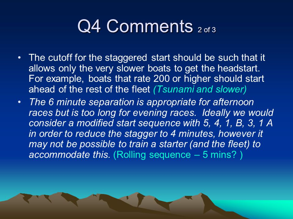 Q4 Comments 2 of 3 The cutoff for the staggered start should be such that it allows only the very slower boats to get the headstart.