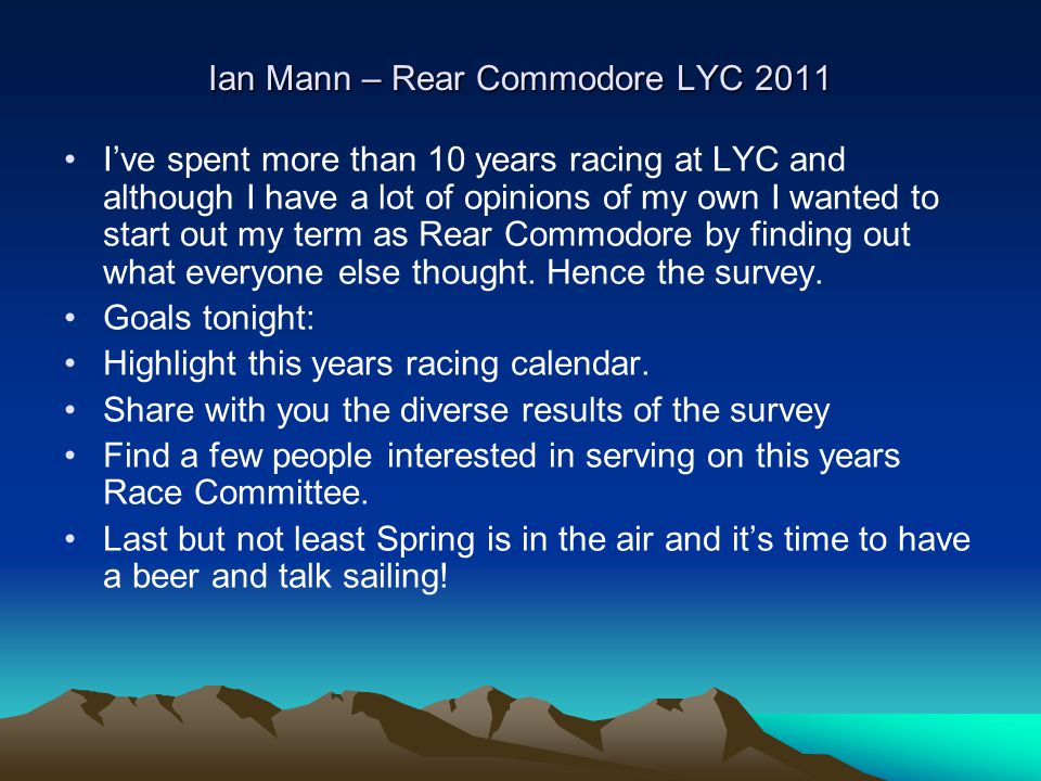 Ian Mann – Rear Commodore LYC 2011 I've spent more than 10 years racing at LYC and although I have a lot of opinions of my own I wanted to start out my term as Rear Commodore by finding out what everyone else thought.