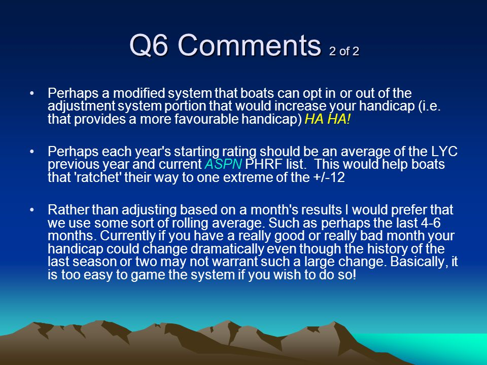 Q6 Comments 2 of 2 Perhaps a modified system that boats can opt in or out of the adjustment system portion that would increase your handicap (i.e.