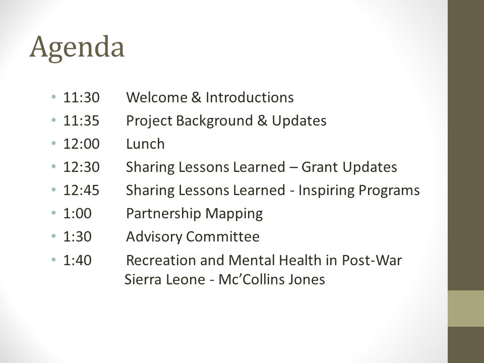 Agenda 11:30Welcome & Introductions 11:35 Project Background & Updates 12:00 Lunch 12:30Sharing Lessons Learned – Grant Updates 12:45 Sharing Lessons Learned - Inspiring Programs 1:00 Partnership Mapping 1:30 Advisory Committee 1:40 Recreation and Mental Health in Post-War Sierra Leone - Mc'Collins Jones