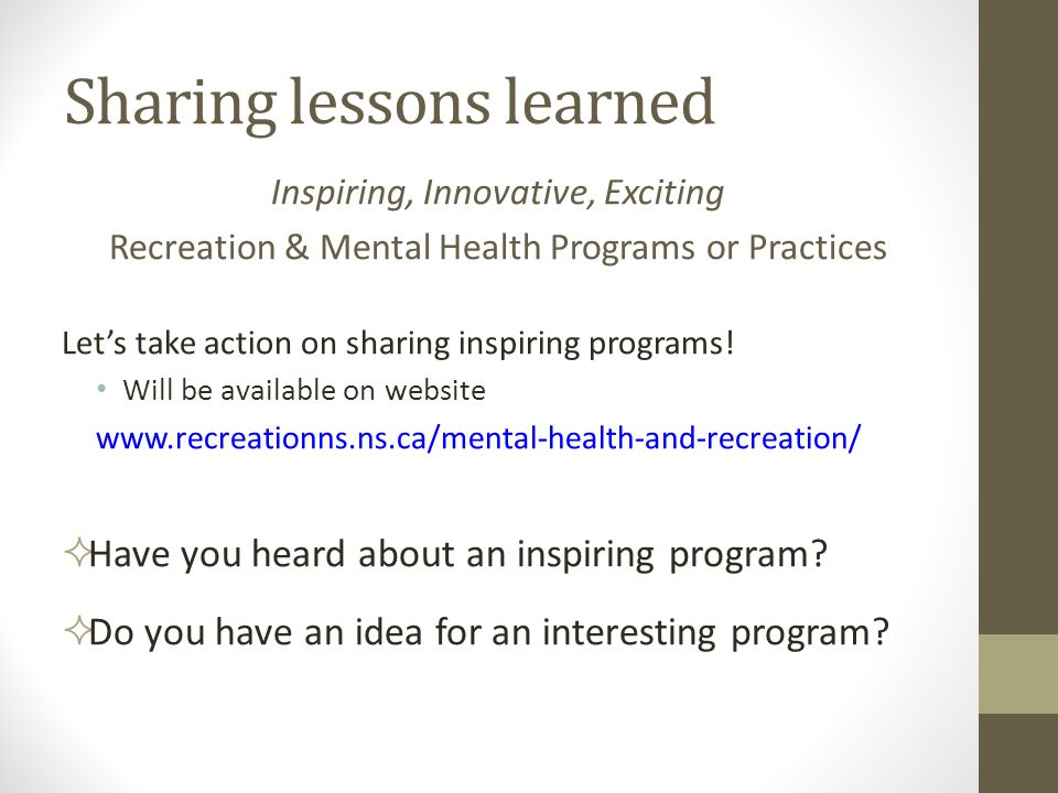 Sharing lessons learned Inspiring, Innovative, Exciting Recreation & Mental Health Programs or Practices Let's take action on sharing inspiring programs.