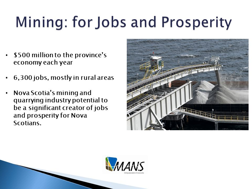 $500 million to the province's economy each year 6,300 jobs, mostly in rural areas Nova Scotia's mining and quarrying industry potential to be a significant creator of jobs and prosperity for Nova Scotians.