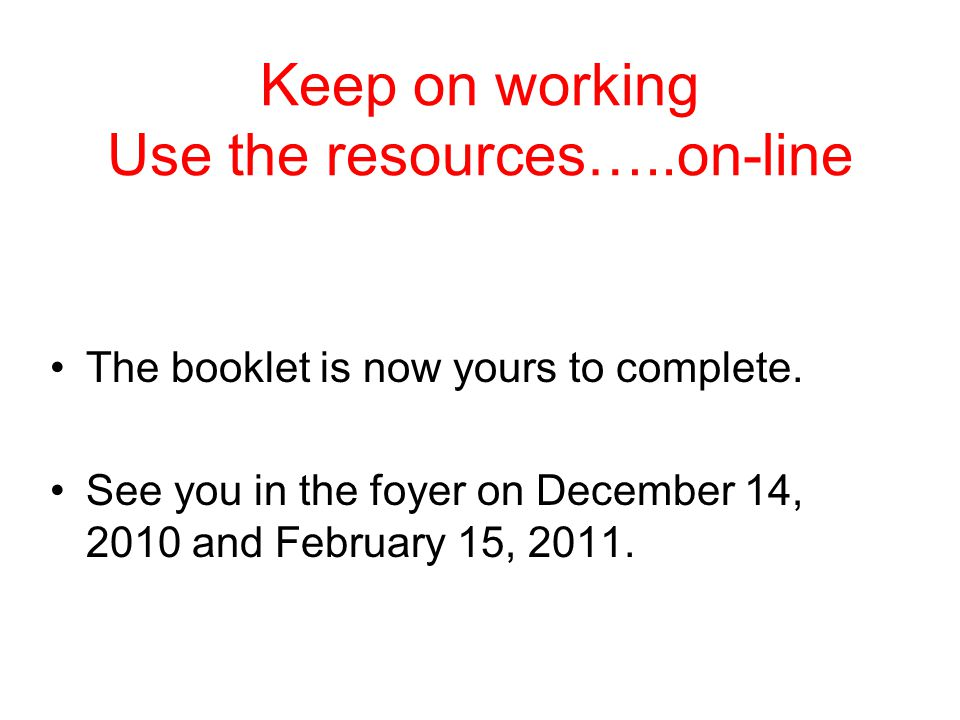 Keep on working Use the resources…..on-line The booklet is now yours to complete.