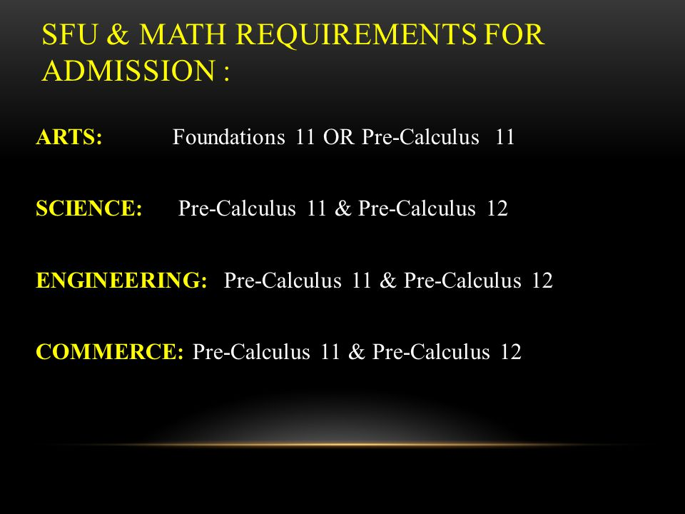UBC & MATH REQUIREMENTS FOR ADMISSION : ARTS: Foundations 11 and Foundations 12, OR PreCalculus 11 SCIENCE: Pre-Calculus 11 & Pre-Calculus 12 ENGINEER
