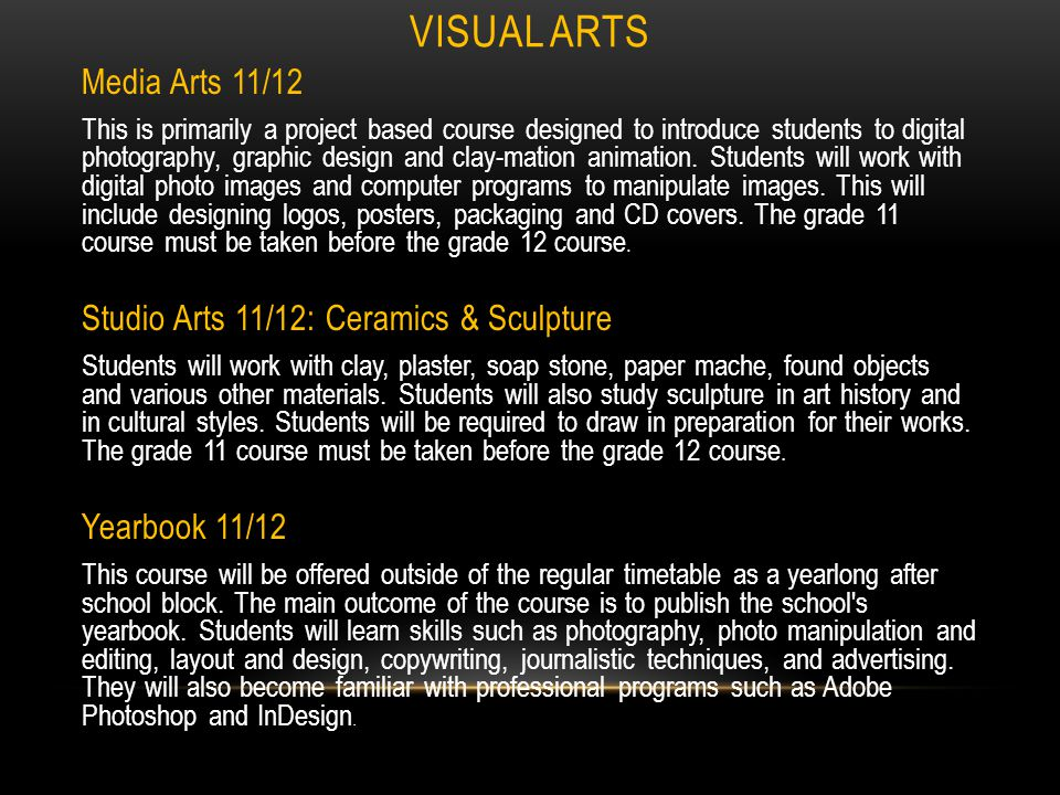 VISUAL ARTS Visual Arts 11/12 General This course provides an overview of the different studio arts, as it encompasses both 2-D and 3-D media and processes.