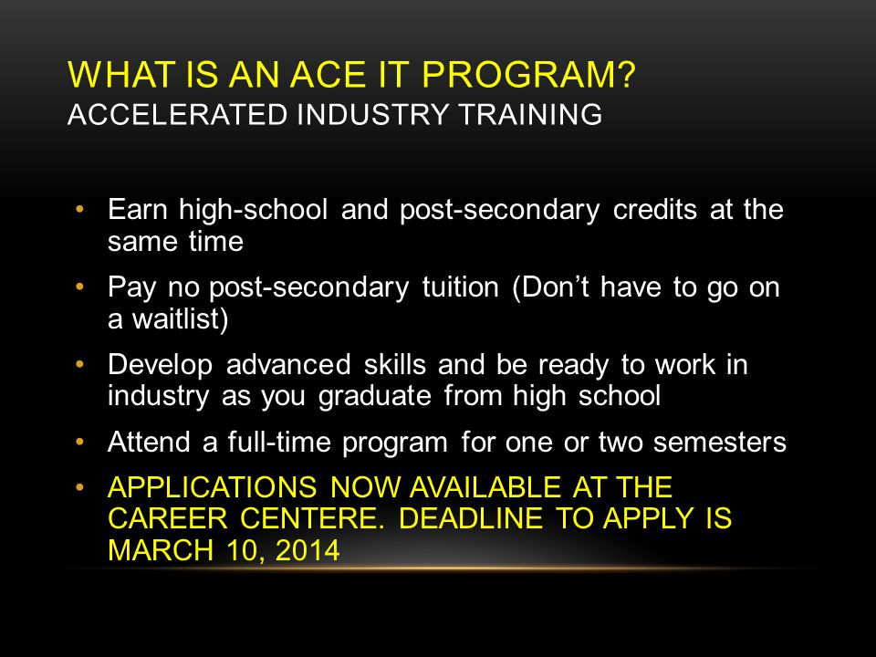 CAREER PROGRAMS ACE – IT  1 st year College apprenticeship credit Work Experience  School placed volunteer work in a field of interest (4 credits) Apprenticeship  Every 120 hours of paid work under a certified tradesperson or professional earns you 4 credits (16 credits total)