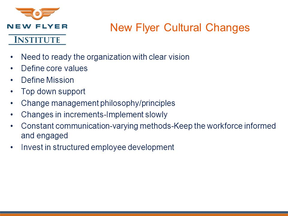 New Flyer Cultural Changes Need to ready the organization with clear vision Define core values Define Mission Top down support Change management philosophy/principles Changes in increments-Implement slowly Constant communication-varying methods-Keep the workforce informed and engaged Invest in structured employee development