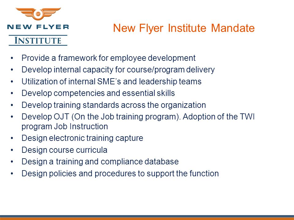 New Flyer Institute Mandate Provide a framework for employee development Develop internal capacity for course/program delivery Utilization of internal SME's and leadership teams Develop competencies and essential skills Develop training standards across the organization Develop OJT (On the Job training program).