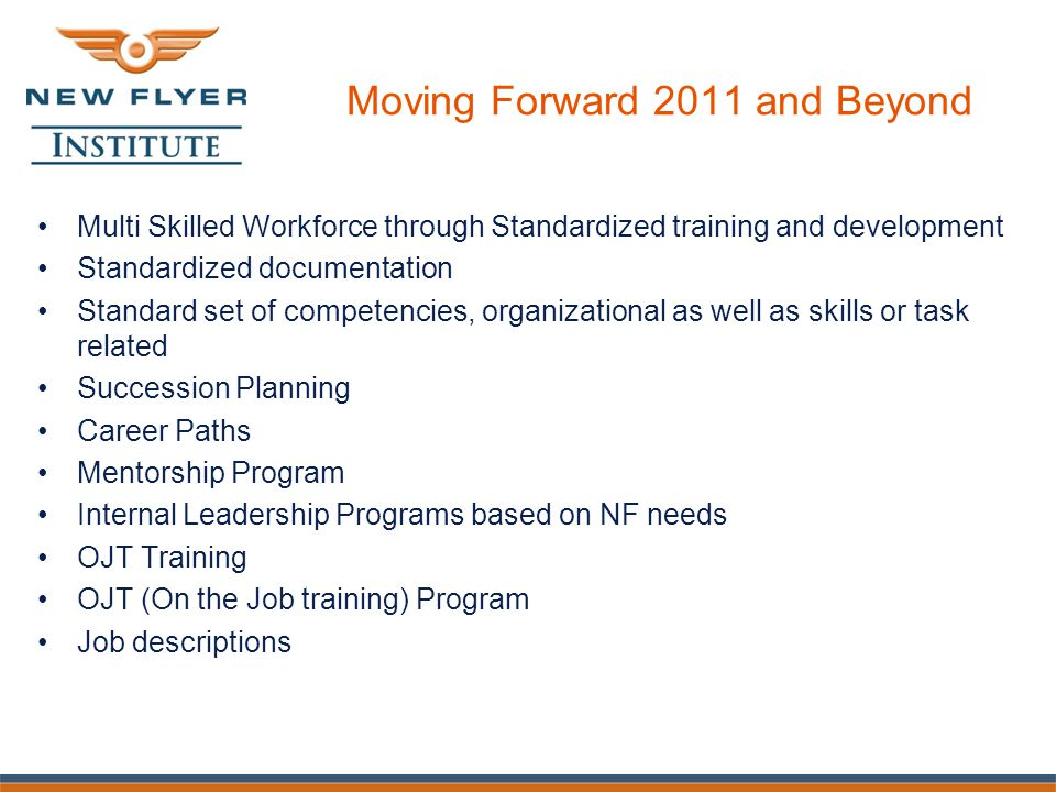 Moving Forward 2011 and Beyond Multi Skilled Workforce through Standardized training and development Standardized documentation Standard set of competencies, organizational as well as skills or task related Succession Planning Career Paths Mentorship Program Internal Leadership Programs based on NF needs OJT Training OJT (On the Job training) Program Job descriptions