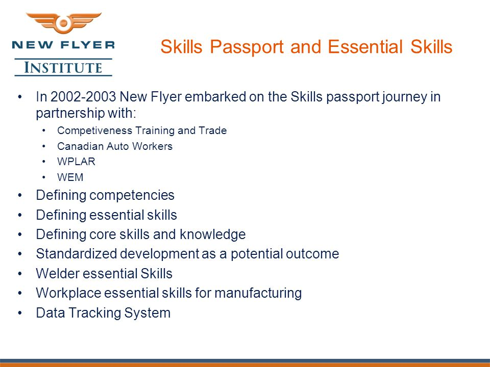 Skills Passport and Essential Skills In 2002-2003 New Flyer embarked on the Skills passport journey in partnership with: Competiveness Training and Trade Canadian Auto Workers WPLAR WEM Defining competencies Defining essential skills Defining core skills and knowledge Standardized development as a potential outcome Welder essential Skills Workplace essential skills for manufacturing Data Tracking System