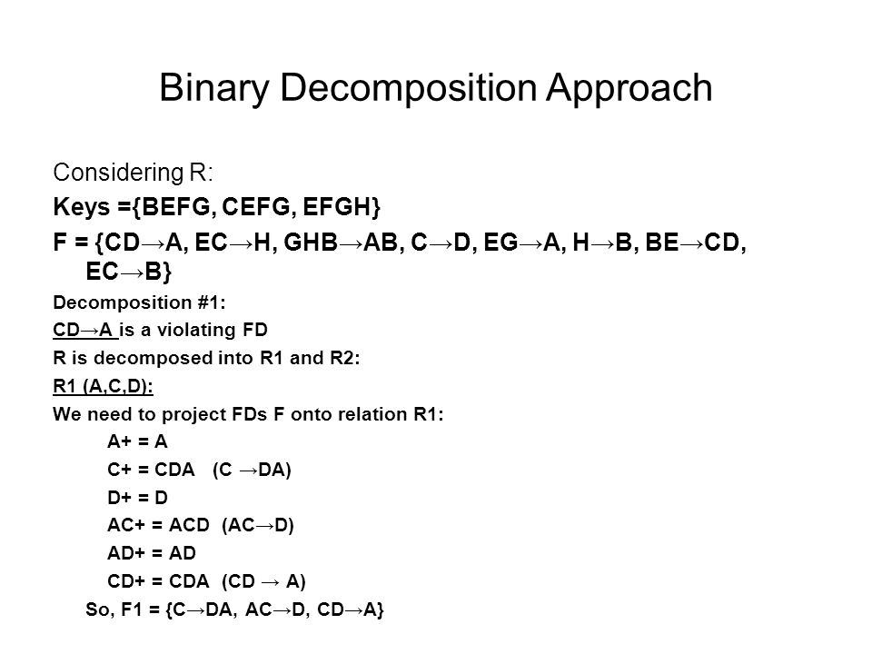 Binary Decomposition Approach Considering R: Keys ={BEFG, CEFG, EFGH} F = {CD→A, EC→H, GHB→AB, C→D, EG→A, H→B, BE→CD, EC→B} Decomposition #1: CD→A is a violating FD R is decomposed into R1 and R2: R1 (A,C,D): We need to project FDs F onto relation R1: A+ = A C+ = CDA (C →DA) D+ = D AC+ = ACD (AC→D) AD+ = AD CD+ = CDA (CD → A) So, F1 = {C→DA, AC→D, CD→A}