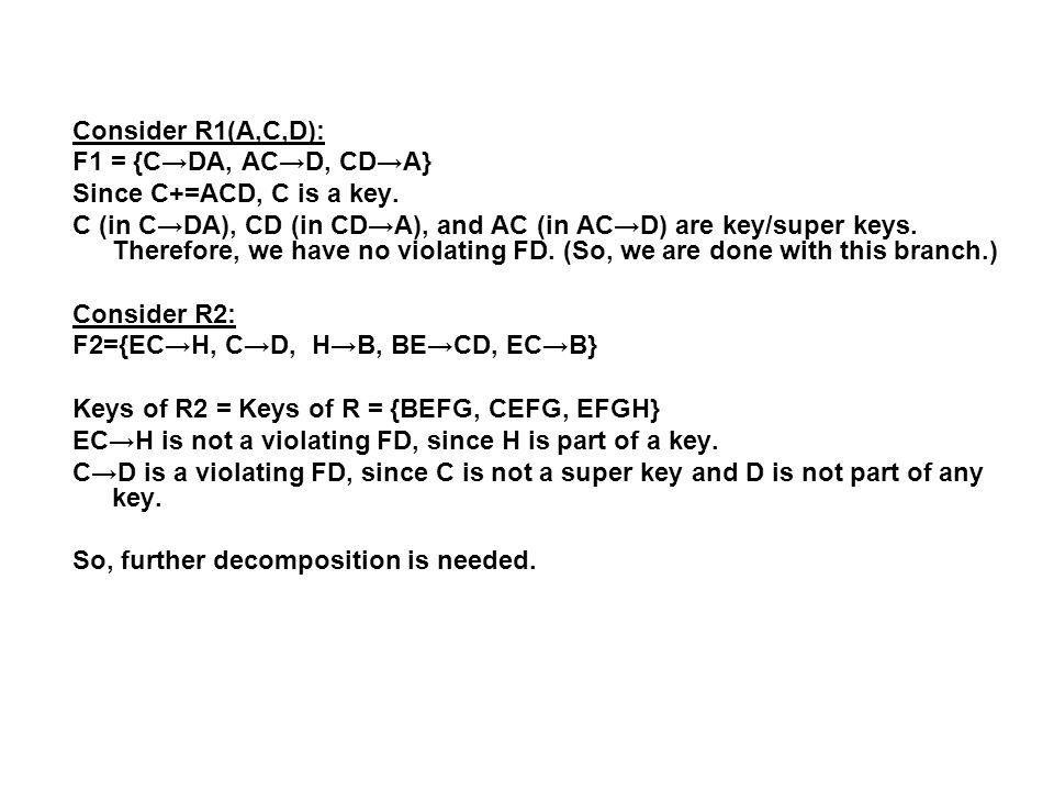 Consider R1(A,C,D): F1 = {C→DA, AC→D, CD→A} Since C+=ACD, C is a key. C (in C→DA), CD (in CD→A), and AC (in AC→D) are key/super keys. Therefore, we ha