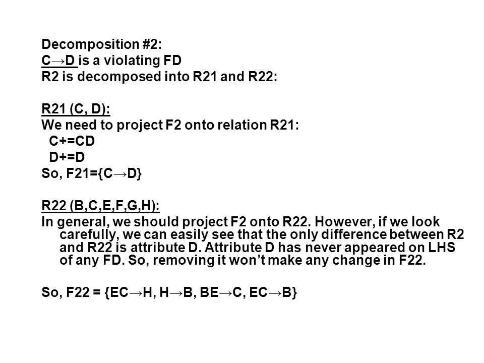 Decomposition #2: C→D is a violating FD R2 is decomposed into R21 and R22: R21 (C, D): We need to project F2 onto relation R21: C+=CD D+=D So, F21={C→D} R22 (B,C,E,F,G,H): In general, we should project F2 onto R22.