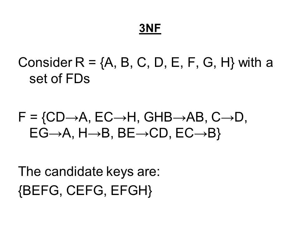 3NF Consider R = {A, B, C, D, E, F, G, H} with a set of FDs F = {CD→A, EC→H, GHB→AB, C→D, EG→A, H→B, BE→CD, EC→B} The candidate keys are: {BEFG, CEFG,