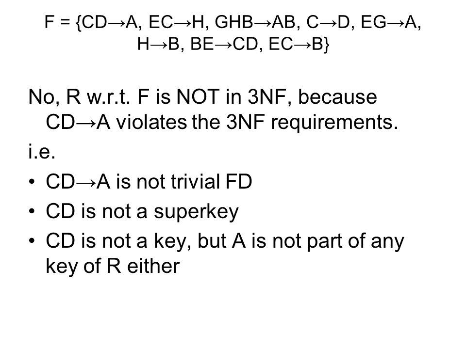 F = {CD→A, EC→H, GHB→AB, C→D, EG→A, H→B, BE→CD, EC→B} No, R w.r.t. F is NOT in 3NF, because CD→A violates the 3NF requirements. i.e. CD→A is not trivi