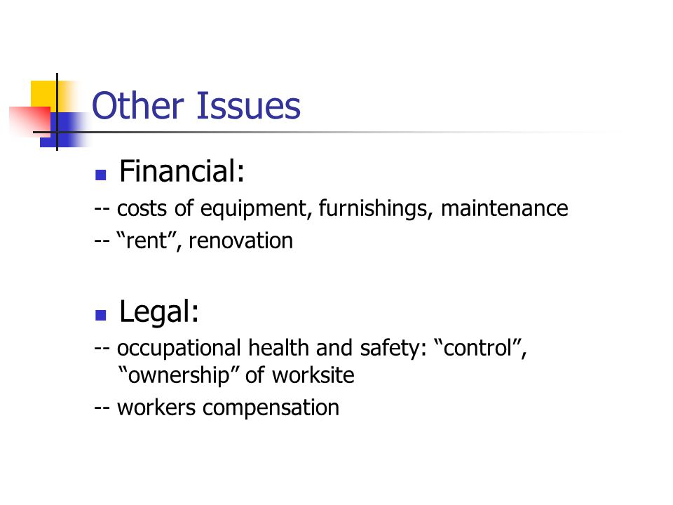 Other Issues Financial: -- costs of equipment, furnishings, maintenance -- rent , renovation Legal: -- occupational health and safety: control , ownership of worksite -- workers compensation