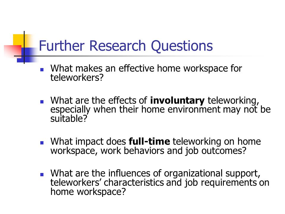 Further Research Questions What makes an effective home workspace for teleworkers.