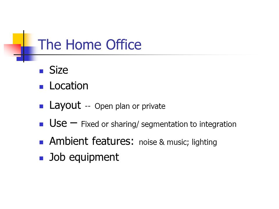 The Home Office Size Location Layout -- Open plan or private Use – Fixed or sharing/ segmentation to integration Ambient features: noise & music; lighting Job equipment