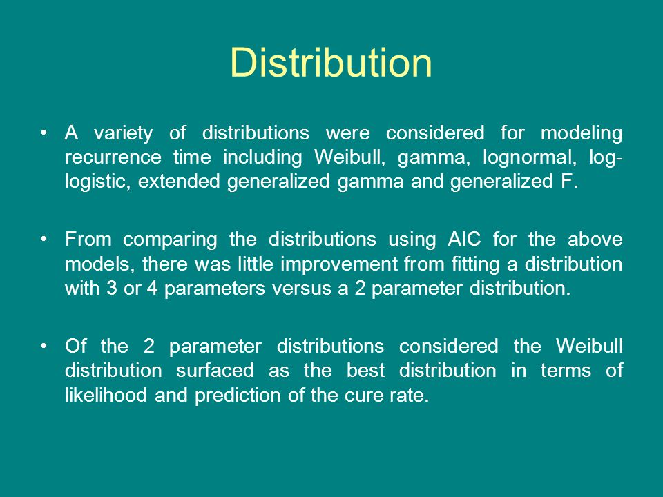 Distribution A variety of distributions were considered for modeling recurrence time including Weibull, gamma, lognormal, log- logistic, extended gene