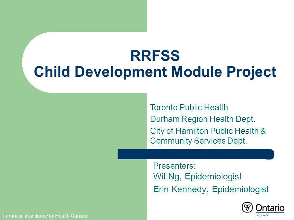 RRFSS Child Development Module Project Presenters: Wil Ng, Epidemiologist Erin Kennedy, Epidemiologist Toronto Public Health Durham Region Health Dept.