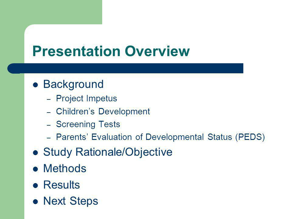 Presentation Overview Background – Project Impetus – Children's Development – Screening Tests – Parents' Evaluation of Developmental Status (PEDS) Study Rationale/Objective Methods Results Next Steps