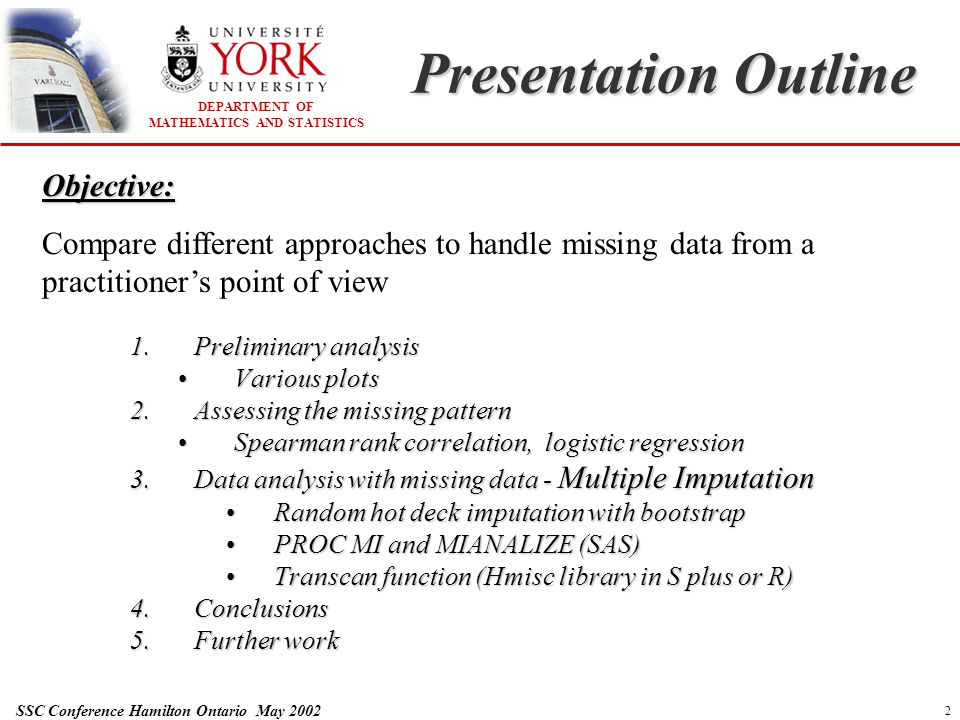 DEPARTMENT OF MATHEMATICS AND STATISTICS SSC Conference Hamilton Ontario May 2002 3 Preliminary analysis RESPONSE OVERVIEW Sample size: 2389 Males: 1097 (45.9%) Females: 1292 (54.1%) Observed: 1691 Missing: 698 (28.8%) Mean: 0.9129 The response variable is highly skewed to the left.