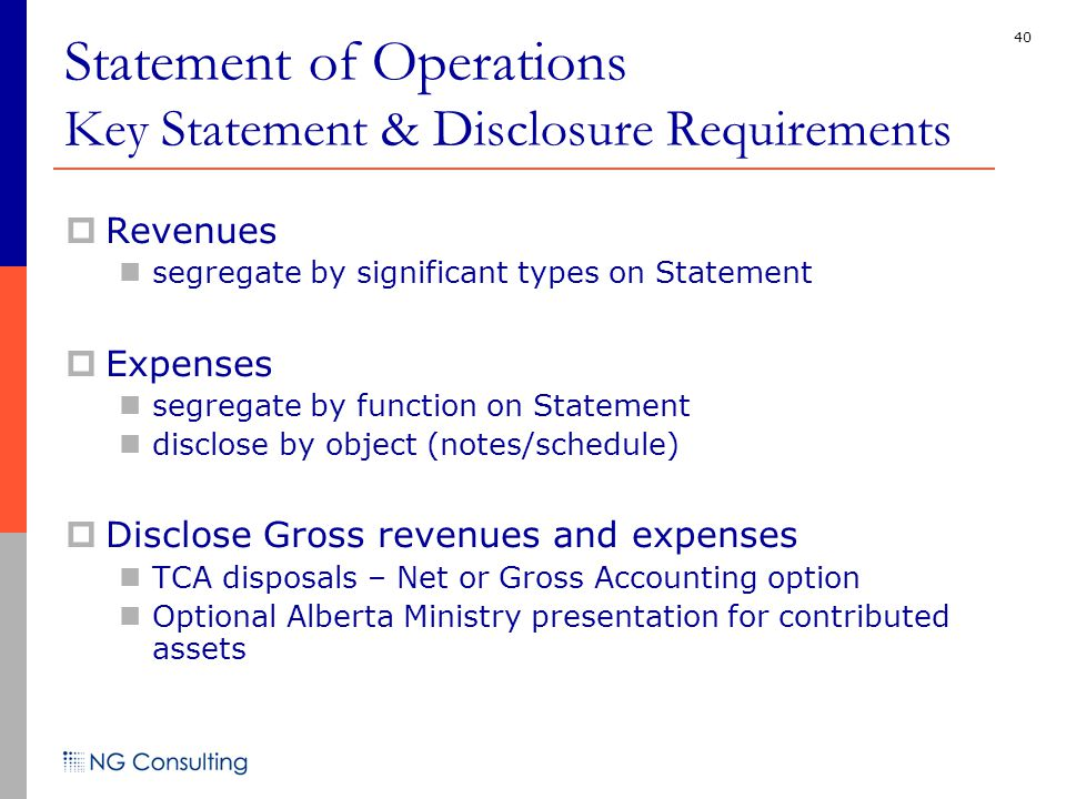 40 Statement of Operations Key Statement & Disclosure Requirements  Revenues segregate by significant types on Statement  Expenses segregate by function on Statement disclose by object (notes/schedule)  Disclose Gross revenues and expenses TCA disposals – Net or Gross Accounting option Optional Alberta Ministry presentation for contributed assets