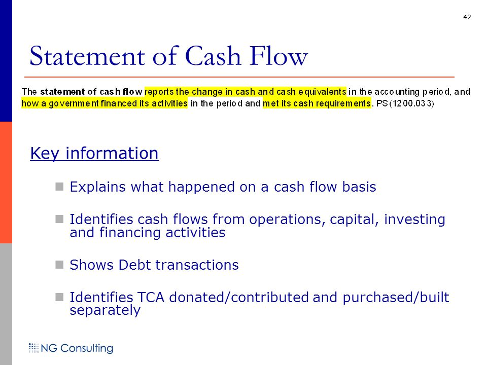 42 Statement of Cash Flow Key information Explains what happened on a cash flow basis Identifies cash flows from operations, capital, investing and financing activities Shows Debt transactions Identifies TCA donated/contributed and purchased/built separately