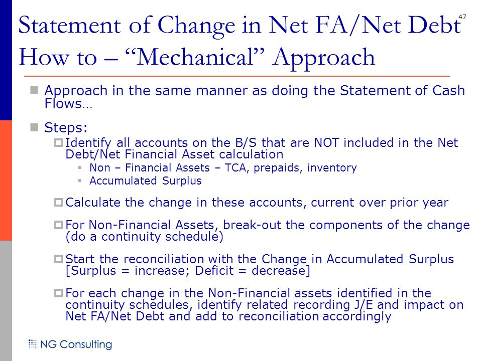 47 Approach in the same manner as doing the Statement of Cash Flows… Steps:  Identify all accounts on the B/S that are NOT included in the Net Debt/Net Financial Asset calculation  Non – Financial Assets – TCA, prepaids, inventory  Accumulated Surplus  Calculate the change in these accounts, current over prior year  For Non-Financial Assets, break-out the components of the change (do a continuity schedule)  Start the reconciliation with the Change in Accumulated Surplus [Surplus = increase; Deficit = decrease]  For each change in the Non-Financial assets identified in the continuity schedules, identify related recording J/E and impact on Net FA/Net Debt and add to reconciliation accordingly Statement of Change in Net FA/Net Debt How to – Mechanical Approach