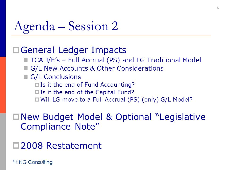 6 Agenda – Session 2  General Ledger Impacts TCA J/E's – Full Accrual (PS) and LG Traditional Model G/L New Accounts & Other Considerations G/L Conclusions  Is it the end of Fund Accounting.