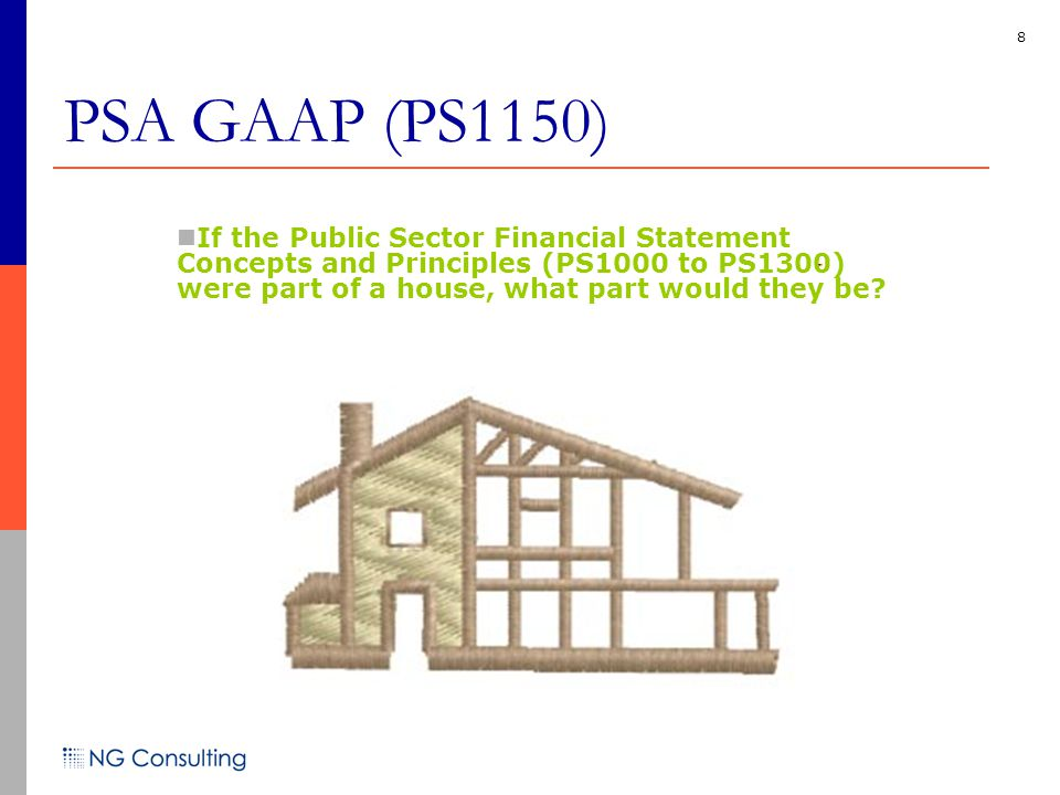 8 If the Public Sector Financial Statement Concepts and Principles (PS1000 to PS1300) were part of a house, what part would they be? PSA GAAP (PS1150)