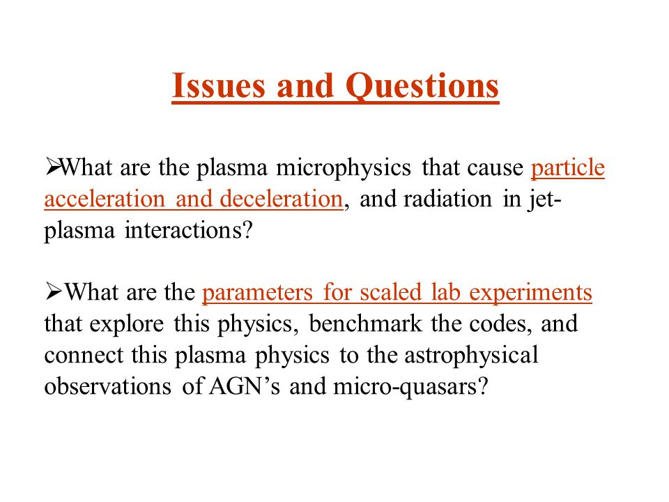 Issues and Questions  What are the plasma microphysics that cause particle acceleration and deceleration, and radiation in jet- plasma interactions.