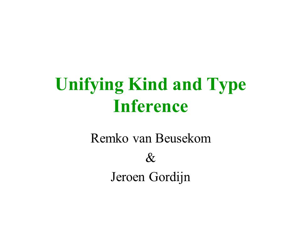 Unifying Kind and Type Inference Remko van Beusekom & Jeroen Gordijn