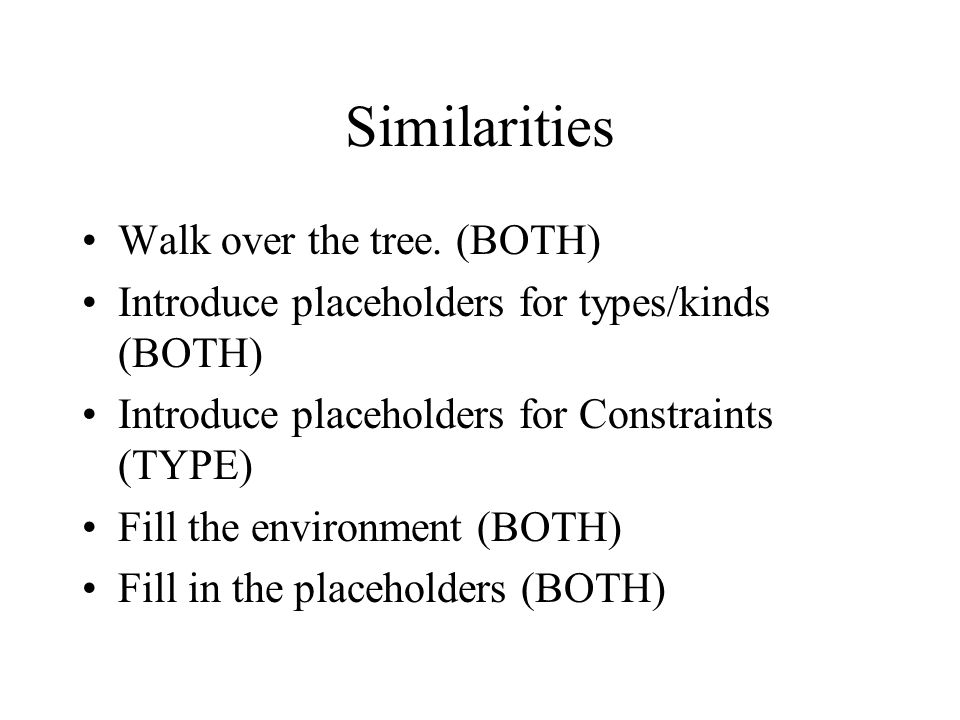 Similarities Walk over the tree. (BOTH) Introduce placeholders for types/kinds (BOTH) Introduce placeholders for Constraints (TYPE) Fill the environme