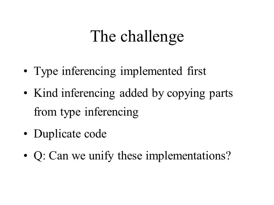 The challenge Type inferencing implemented first Kind inferencing added by copying parts from type inferencing Duplicate code Q: Can we unify these implementations
