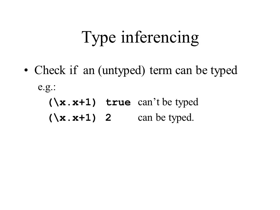 Type inferencing Check if an (untyped) term can be typed e.g.: (\x.x+1) true can't be typed (\x.x+1) 2 can be typed.