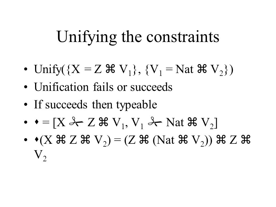 Unifying the constraints Unify({X = Z  V 1 }, {V 1 = Nat  V 2 }) Unification fails or succeeds If succeeds then typeable  = [X  Z  V 1, V 1  Nat  V 2 ]  (X  Z  V 2 ) = (Z  (Nat  V 2 ))  Z  V 2