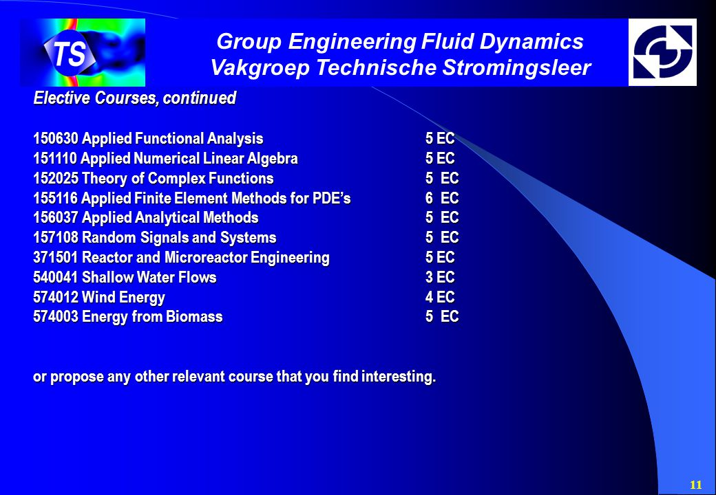 11 Group Engineering Fluid Dynamics Vakgroep Technische Stromingsleer Elective Courses, continued 150630 Applied Functional Analysis5 EC 151110 Applied Numerical Linear Algebra5 EC 152025 Theory of Complex Functions5 EC 155116 Applied Finite Element Methods for PDE's6 EC 156037 Applied Analytical Methods5 EC 157108 Random Signals and Systems5 EC 371501 Reactor and Microreactor Engineering5 EC 540041 Shallow Water Flows3 EC 574012 Wind Energy4 EC 574003 Energy from Biomass5 EC or propose any other relevant course that you find interesting.