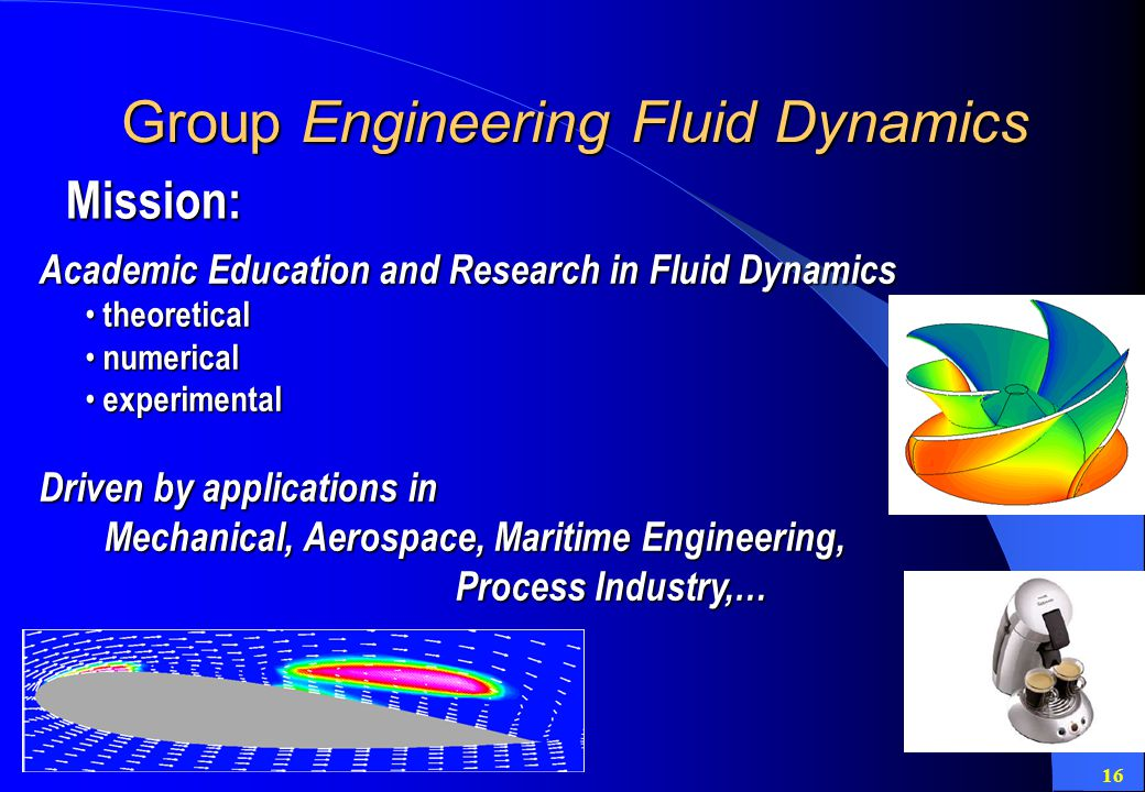 16 Group Engineering Fluid Dynamics Academic Education and Research in Fluid Dynamics theoretical theoretical numerical numerical experimental experimental Driven by applications in Mechanical, Aerospace, Maritime Engineering, Process Industry,… Mechanical, Aerospace, Maritime Engineering, Process Industry,… Mission: