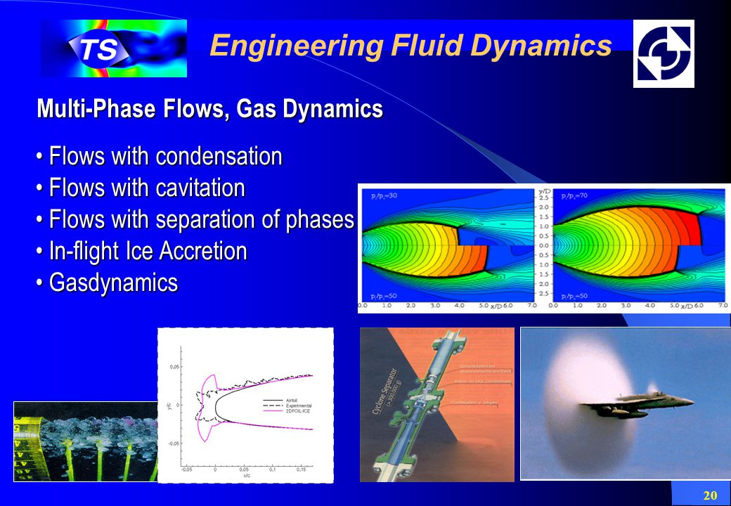 20 Engineering Fluid Dynamics Multi-Phase Flows, Gas Dynamics Flows with condensation Flows with condensation Flows with cavitation Flows with cavitation Flows with separation of phases Flows with separation of phases In-flight Ice Accretion In-flight Ice Accretion Gasdynamics Gasdynamics