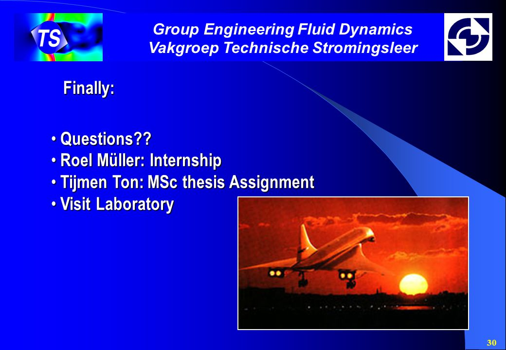 30 Group Engineering Fluid Dynamics Vakgroep Technische Stromingsleer Finally: Questions?.