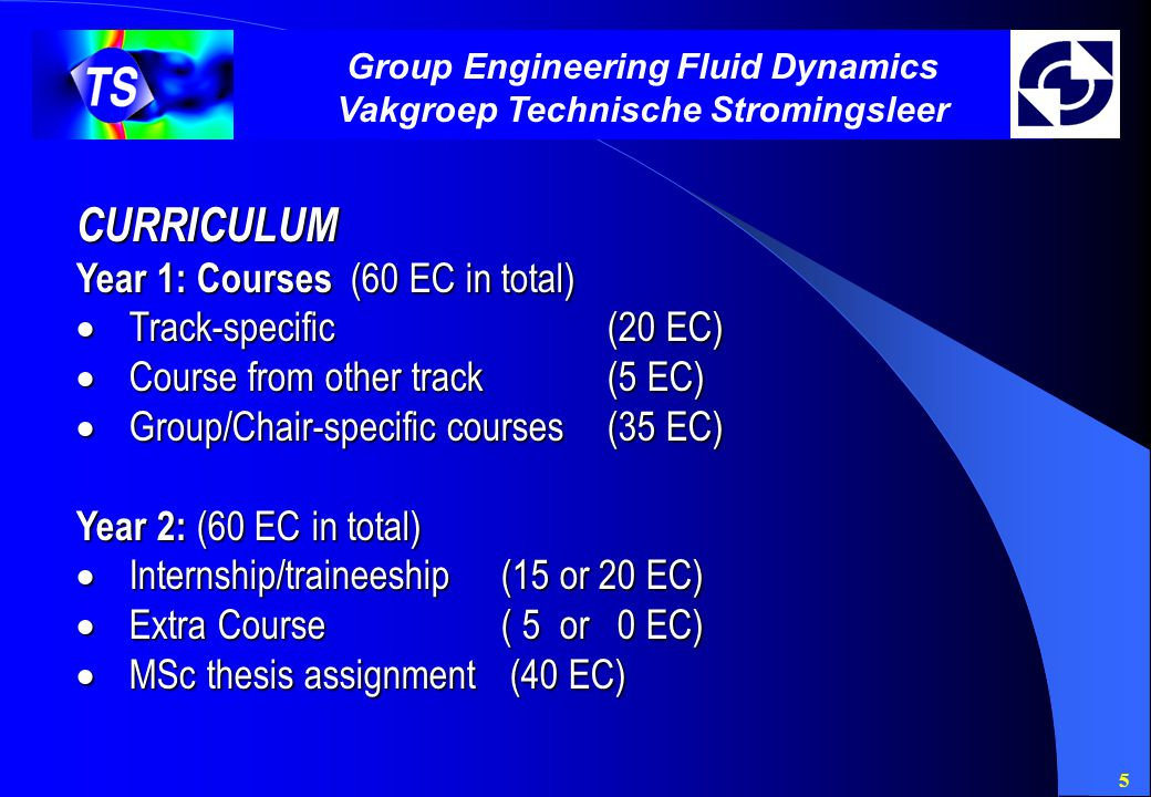 5 Group Engineering Fluid Dynamics Vakgroep Technische Stromingsleer CURRICULUM Year 1: Courses (60 EC in total)  Track-specific(20 EC)  Course from other track (5 EC)  Group/Chair-specific courses (35 EC) Year 2: (60 EC in total)  Internship/traineeship(15 or 20 EC)  Extra Course( 5 or 0 EC)  MSc thesis assignment (40 EC)