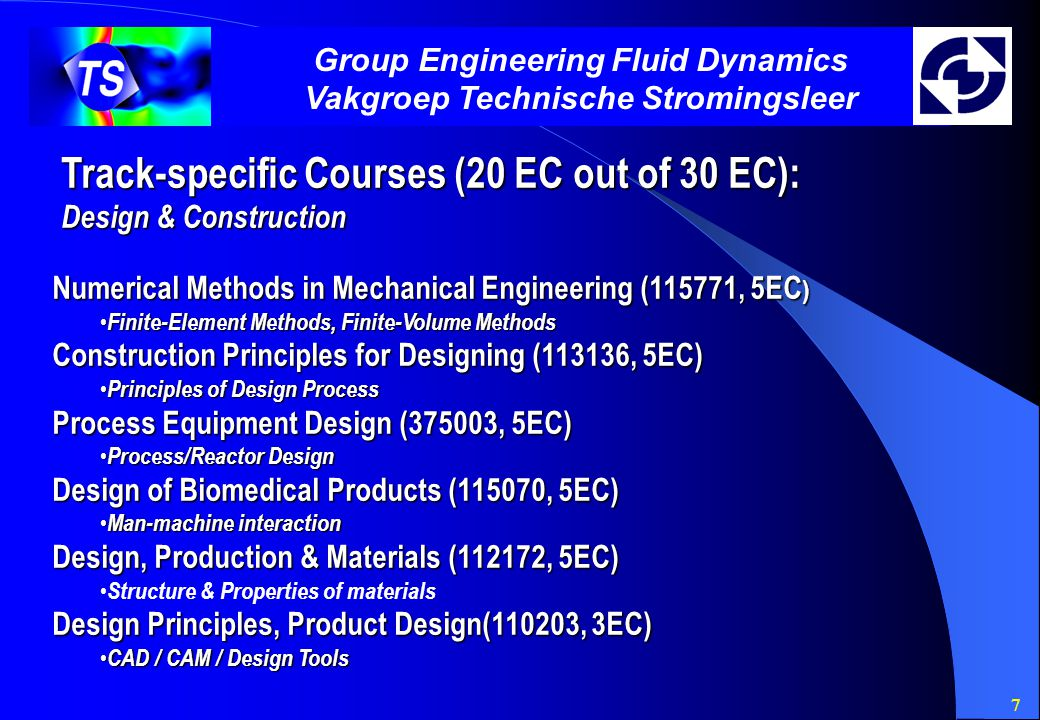 7 Group Engineering Fluid Dynamics Vakgroep Technische Stromingsleer Track-specific Courses (20 EC out of 30 EC): Design & Construction Numerical Methods in Mechanical Engineering (115771, 5EC ) Finite-Element Methods, Finite-Volume Methods Finite-Element Methods, Finite-Volume Methods Construction Principles for Designing (113136, 5EC) Principles of Design Process Principles of Design Process Process Equipment Design (375003, 5EC) Process/Reactor Design Process/Reactor Design Design of Biomedical Products (115070, 5EC) Man-machine interaction Man-machine interaction Design, Production & Materials (112172, 5EC) Structure & Properties of materials Design Principles, Product Design(110203, 3EC) CAD / CAM / Design Tools CAD / CAM / Design Tools