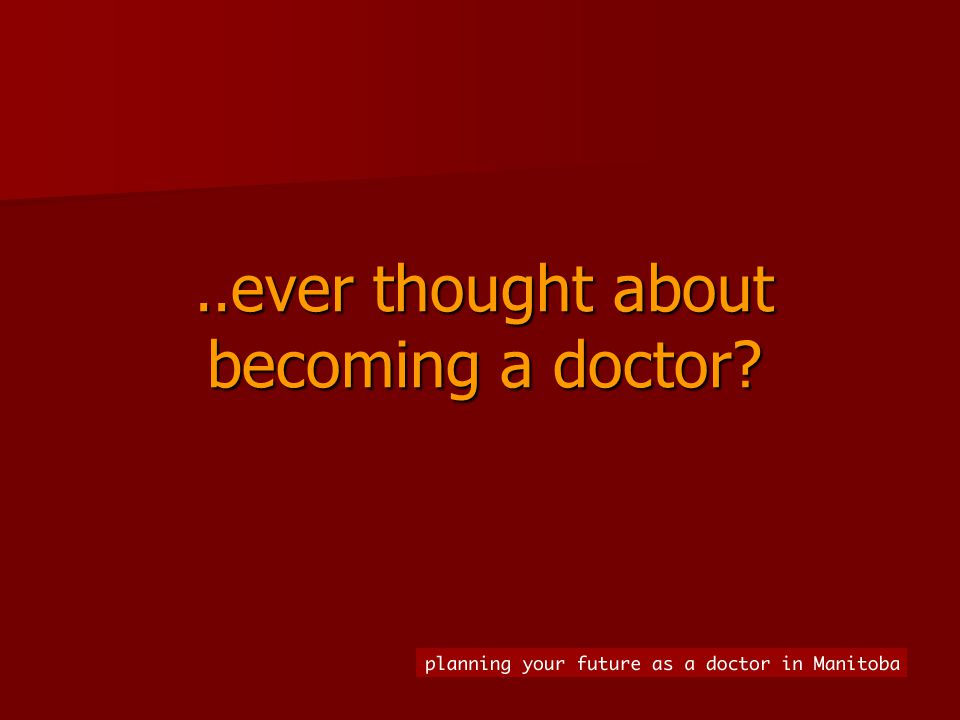 .. ever thought about becoming a doctor