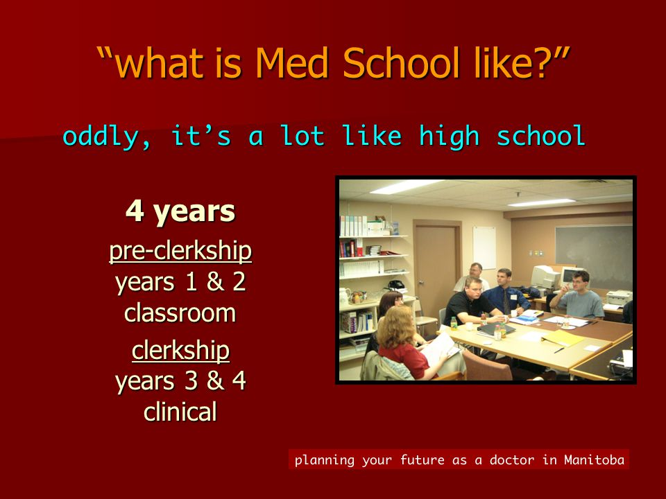 what is Med School like 4 years pre-clerkship years 1 & 2 classroom clerkship years 3 & 4 clinical oddly, it's a lot like high school