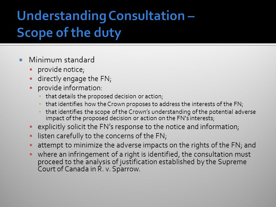  Minimum standard  provide notice;  directly engage the FN;  provide information: ▪ that details the proposed decision or action; ▪ that identifies how the Crown proposes to address the interests of the FN; ▪ that identifies the scope of the Crown's understanding of the potential adverse impact of the proposed decision or action on the FN s interests;  explicitly solicit the FN's response to the notice and information;  listen carefully to the concerns of the FN;  attempt to minimize the adverse impacts on the rights of the FN; and  where an infringement of a right is identified, the consultation must proceed to the analysis of justification established by the Supreme Court of Canada in R.