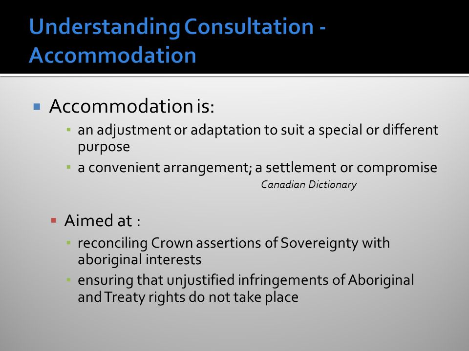  Accommodation is: ▪ an adjustment or adaptation to suit a special or different purpose ▪ a convenient arrangement; a settlement or compromise Canadian Dictionary  Aimed at : ▪ reconciling Crown assertions of Sovereignty with aboriginal interests ▪ ensuring that unjustified infringements of Aboriginal and Treaty rights do not take place